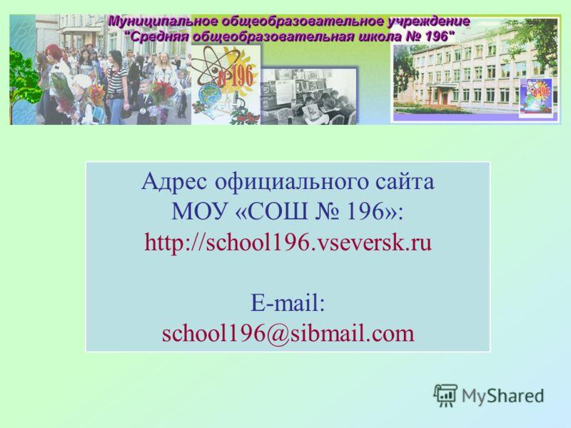 Адрес официального сайта МОУ «СОШ 196»: http://school196.vseversk.ru E-mail: school196@sibmail.com