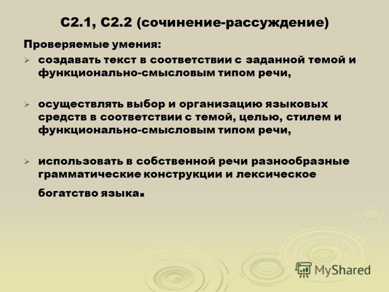 С2.1, С2.2 (сочинение-рассуждение) Проверяемые умения: создавать текст в соответствии с заданной темой и функционально-смысловым типом речи, осуществлять выбор и организацию языковых средств в соответствии с темой, целью, стилем и функционально-смысл