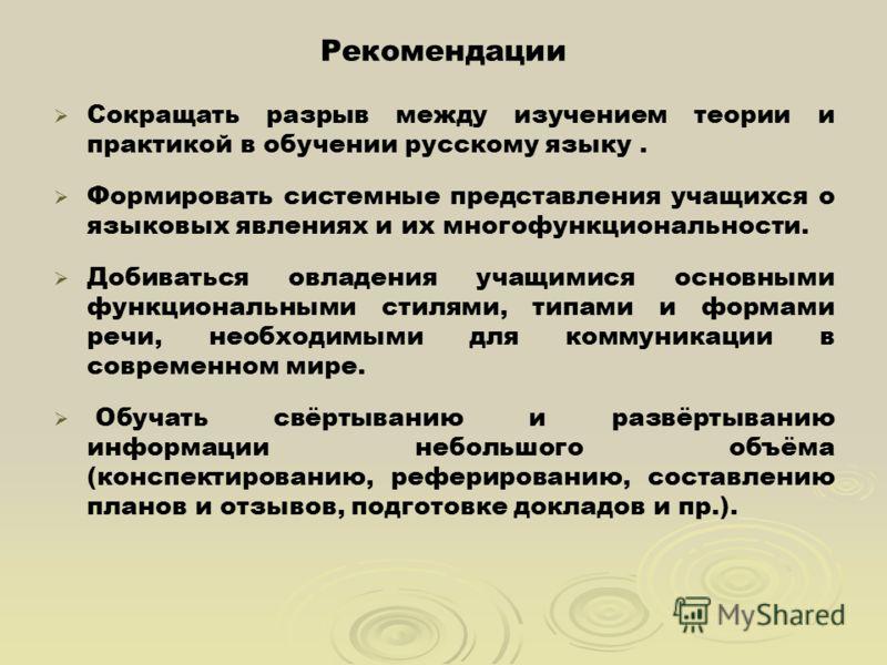 Рекомендации Сокращать разрыв между изучением теории и практикой в обучении русскому языку. Формировать системные представления учащихся о языковых явлениях и их многофункциональности. Добиваться овладения учащимися основными функциональными стилями,