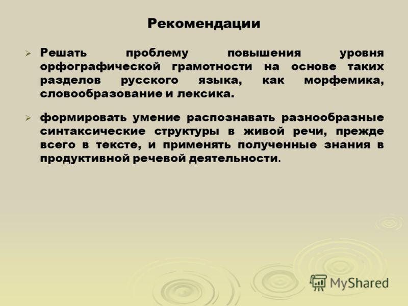 Рекомендации Решать проблему повышения уровня орфографической грамотности на основе таких разделов русского языка, как морфемика, словообразование и лексика. формировать умение распознавать разнообразные синтаксические структуры в живой речи, прежде