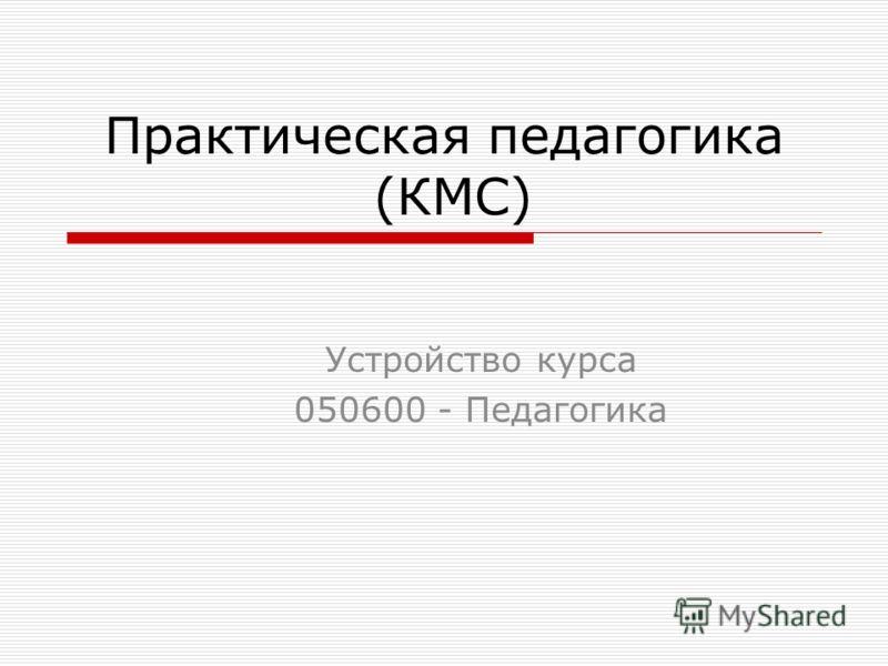 Практическая педагогика (КМС) Устройство курса 050600 - Педагогика