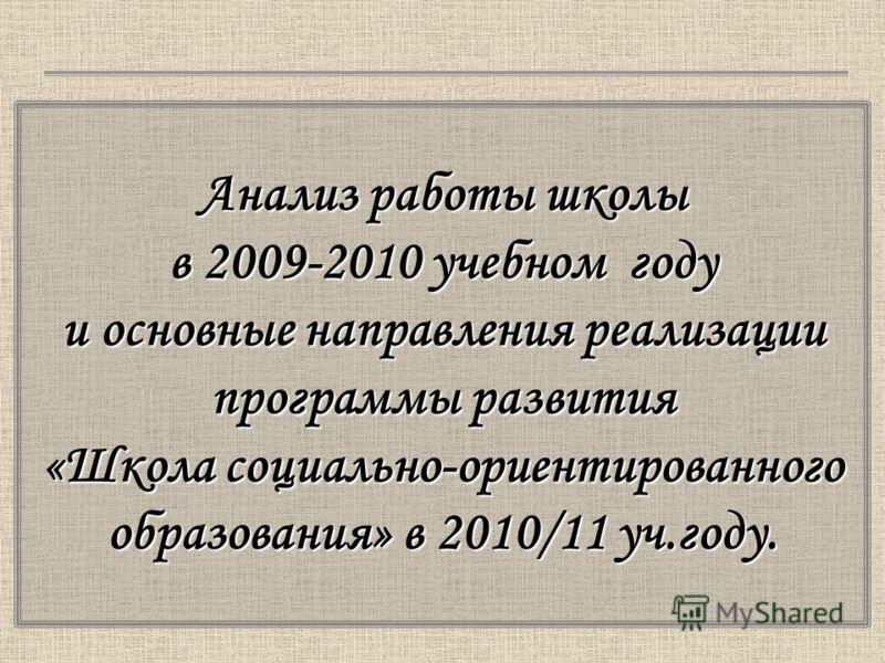Анализ работы школы в 2009-2010 учебном году и основные направления реализации программы развития «Школа социально-ориентированного образования» в 2010/11 уч.году.