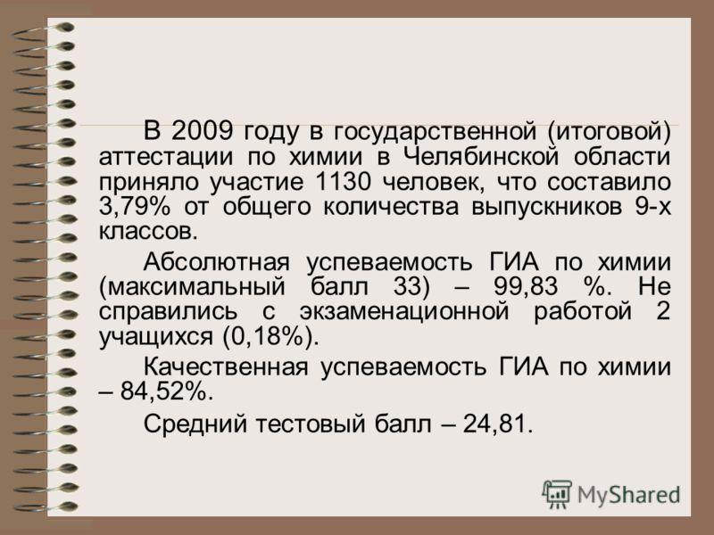 В 2009 году в государственной (итоговой) аттестации по химии в Челябинской области приняло участие 1130 человек, что составило 3,79% от общего количества выпускников 9-х классов. Абсолютная успеваемость ГИА по химии (максимальный балл 33) – 99,83 %.