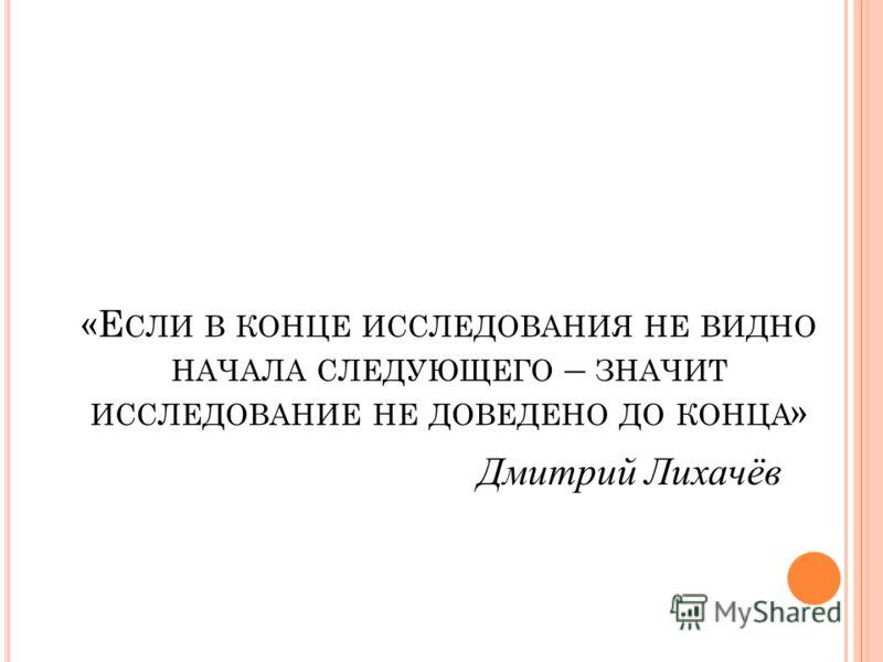 «Е СЛИ В КОНЦЕ ИССЛЕДОВАНИЯ НЕ ВИДНО НАЧАЛА СЛЕДУЮЩЕГО – ЗНАЧИТ ИССЛЕДОВАНИЕ НЕ ДОВЕДЕНО ДО КОНЦА » Дмитрий Лихачёв