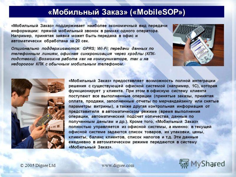 © 2005 Digsee Ltdwww.digsee.com29 «Мобильный Заказ» («MobileSOP») «Мобильный Заказ» поддерживает наиболее экономичный вид передачи информации: прямой мобильный звонок в рамках одного оператора. Например, принятая заявка может быть передана в офис и а