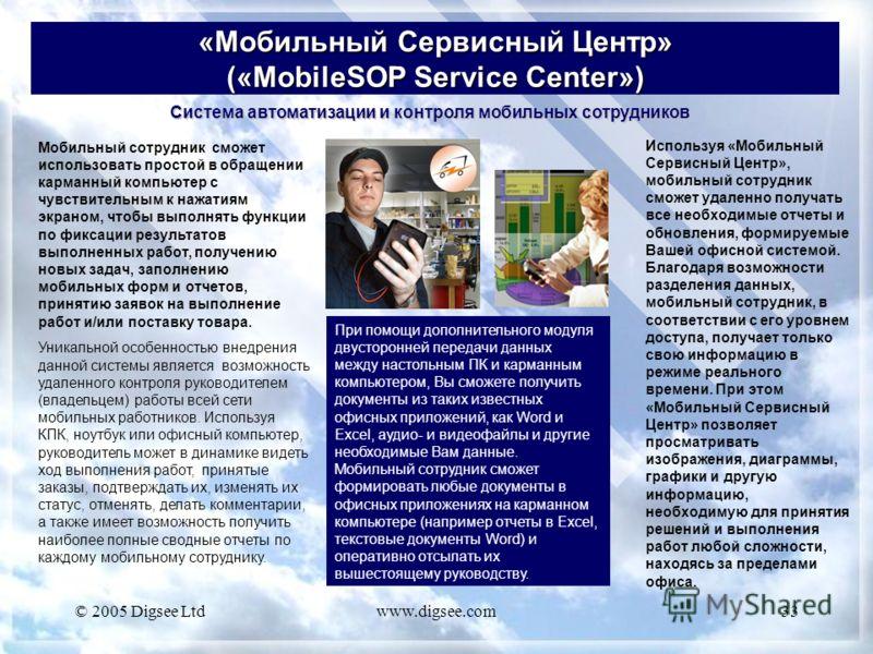 © 2005 Digsee Ltdwww.digsee.com33 «Мобильный Сервисный Центр» («MobileSOP Service Center») Мобильный сотрудник сможет использовать простой в обращении карманный компьютер с чувствительным к нажатиям экраном, чтобы выполнять функции по фиксации резуль