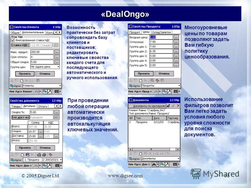 © 2005 Digsee Ltdwww.digsee.com38 «DealOngo» Возможность практически без затрат сопровождать базу клиентов и поставщиков; редактировать ключевые свойства каждого счета для последующего автоматического и ручного использования. Многоуровневые цены по т