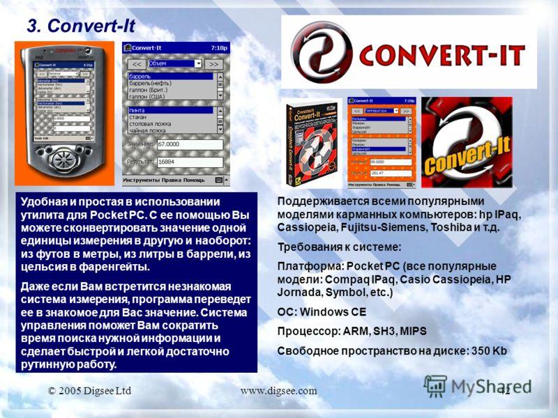 © 2005 Digsee Ltdwww.digsee.com42 3. Convert-It Удобная и простая в использовании утилита для Pocket PC. С ее помощью Вы можете сконвертировать значение одной единицы измерения в другую и наоборот: из футов в метры, из литры в баррели, из цельсия в ф