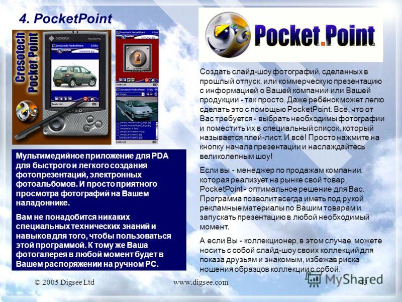 © 2005 Digsee Ltdwww.digsee.com43 4. PocketPoint Мультимедийное приложение для PDA для быстрого и легкого создания фотопрезентаций, электронных фотоальбомов. И просто приятного просмотра фотографий на Вашем наладоннике. Вам не понадобится никаких спе