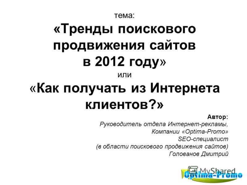 тема: «Тренды поискового продвижения сайтов в 2012 году» или «Как получать из Интернета клиентов?» Автор: Руководитель отдела Интернет-рекламы, Компании «Optima-Promo» SEO-специалист (в области поискового продвижения сайтов) Голованов Дмитрий
