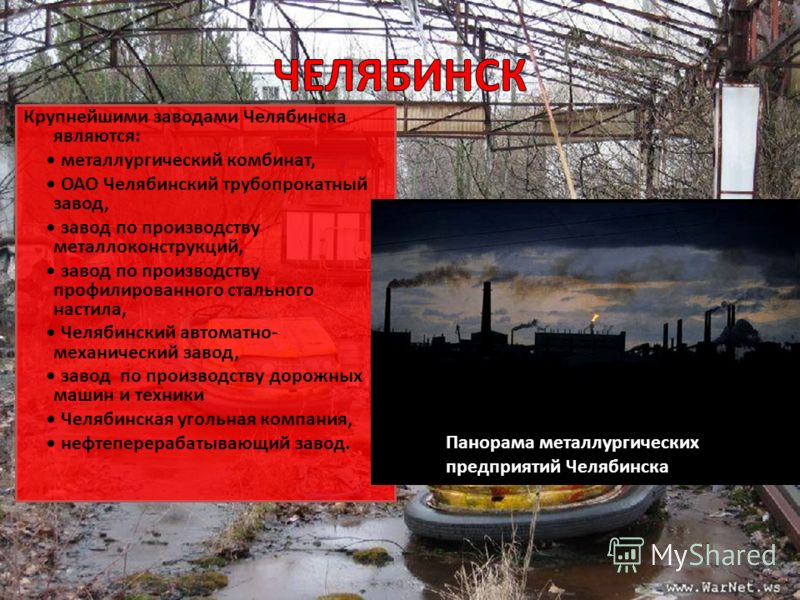 Крупнейшими заводами Челябинска являются: металлургический комбинат, ОАО Челябинский трубопрокатный завод, завод по производству металлоконструкций, завод по производству профилированного стального настила, Челябинский автоматно- механический завод,