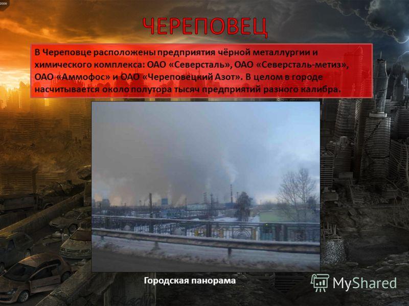 Городская панорама В Череповце расположены предприятия чёрной металлургии и химического комплекса: ОАО «Северсталь», ОАО «Северсталь-метиз», ОАО «Аммофос» и ОАО «Череповецкий Азот». В целом в городе насчитывается около полутора тысяч предприятий разн