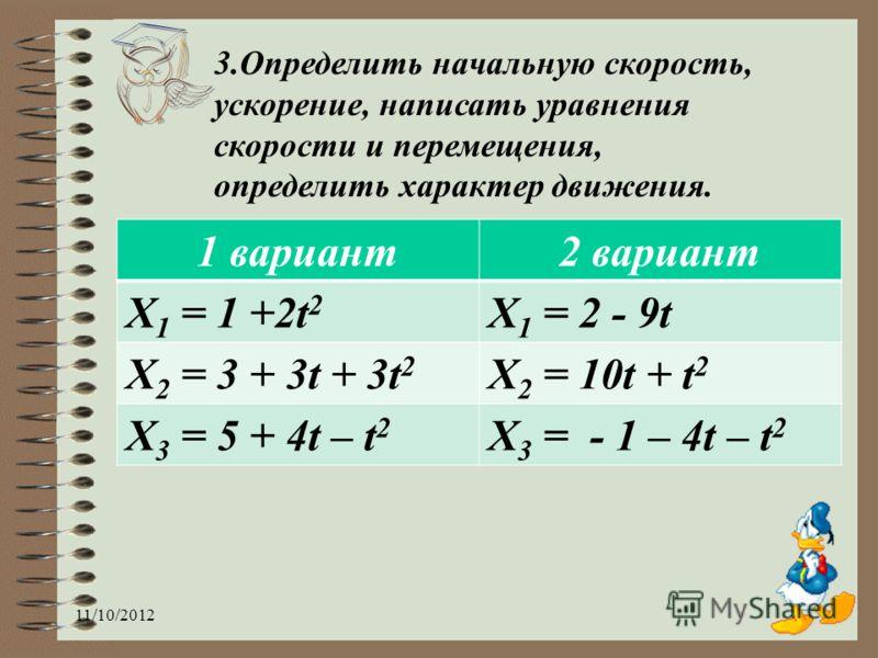 3.Определить начальную скорость, ускорение, написать уравнения скорости и перемещения, определить характер движения. 11/10/2012 1 вариант2 вариант Х 1 = 1 +2t 2 Х 1 = 2 - 9t Х 2 = 3 + 3t + 3t 2 Х 2 = 10t + t 2 Х 3 = 5 + 4t – t 2 Х 3 = - 1 – 4t – t 2