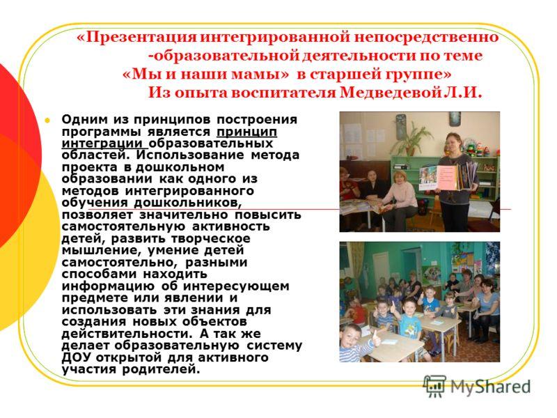 «Презентация интегрированной непосредственно -образовательной деятельности по теме «Мы и наши мамы» в старшей группе» Из опыта воспитателя Медведевой Л.И. Одним из принципов построения программы является принцип интеграции образовательных областей. И
