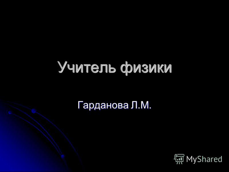 Учитель физики Гарданова Л.М.