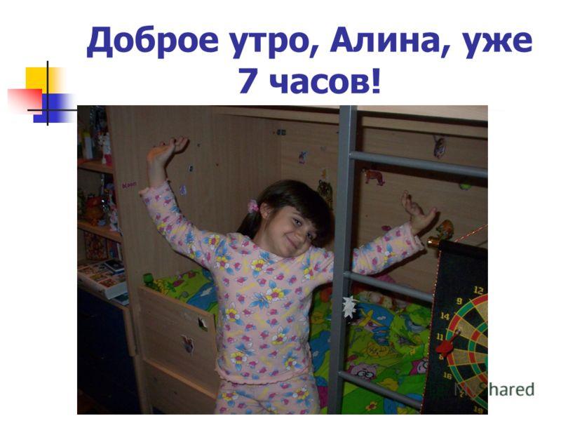Доброе утро, Алина, уже 7 часов!