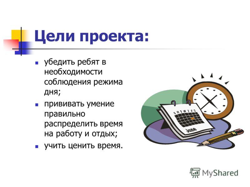 Цели проекта: убедить ребят в необходимости соблюдения режима дня; прививать умение правильно распределить время на работу и отдых; учить ценить время.