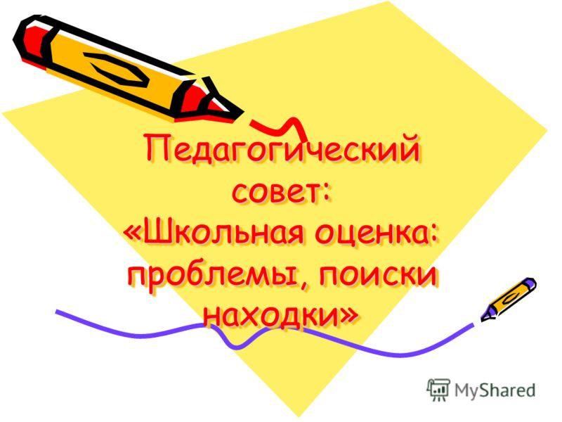 Педагогический совет: «Школьная оценка: проблемы, поиски находки»