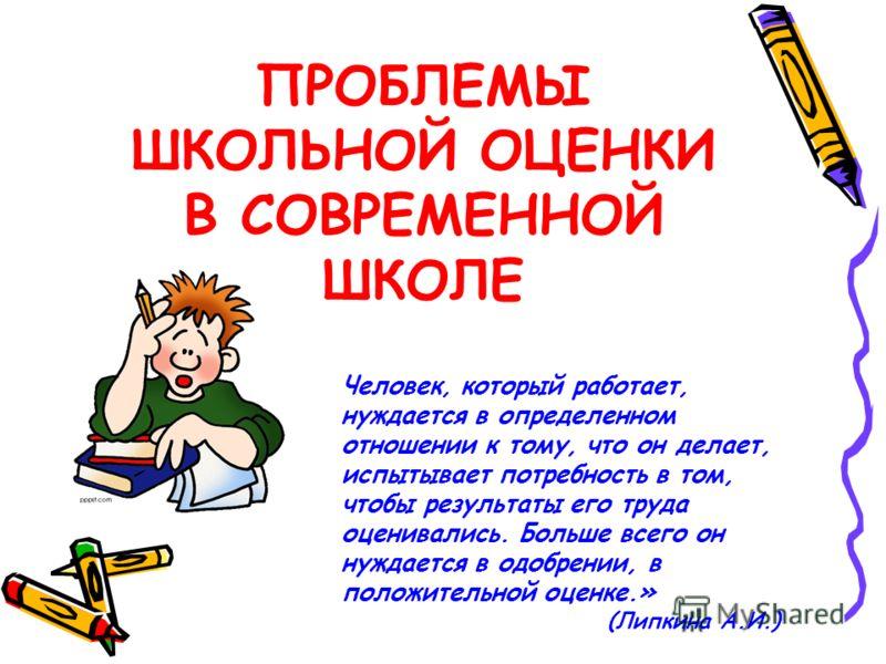 ПРОБЛЕМЫ ШКОЛЬНОЙ ОЦЕНКИ В СОВРЕМЕННОЙ ШКОЛЕ Человек, который работает, нуждается в определенном отношении к тому, что он делает, испытывает потребность в том, чтобы результаты его труда оценивались. Больше всего он нуждается в одобрении, в положител