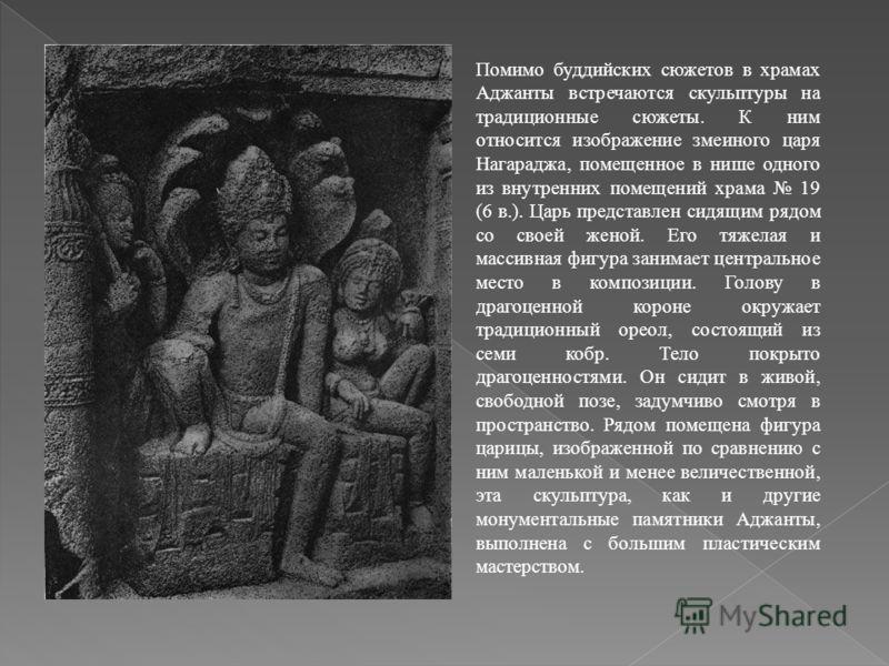 Помимо буддийских сюжетов в храмах Аджанты встречаются скульптуры на традиционные сюжеты. К ним относится изображение змеиного царя Нагараджа, помещенное в нише одного из внутренних помещений храма 19 (6 в.). Царь представлен сидящим рядом со своей ж