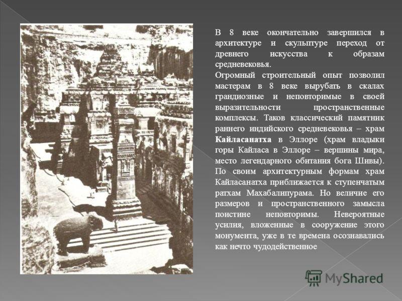 В 8 веке окончательно завершился в архитектуре и скульптуре переход от древнего искусства к образам средневековья. Огромный строительный опыт позволил мастерам в 8 веке вырубать в скалах грандиозные и неповторимые в своей выразительности пространстве