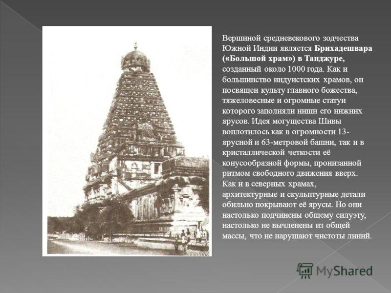 Вершиной средневекового зодчества Южной Индии является Брихадешвара ( « Большой храм » ) в Танджуре, созданный около 1000 года. Как и большинство индуистских храмов, он посвящен культу главного божества, тяжеловесные и огромные статуи которого заполн