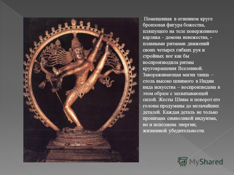 Помещенная в огненном круге бронзовая фигура божества, пляшущего на теле поверженного карлика – демона невежества, - плавными ритмами движений своих четырех гибких рук и стройных ног как бы воспроизводила ритмы круговращения Вселенной. Завораживающая