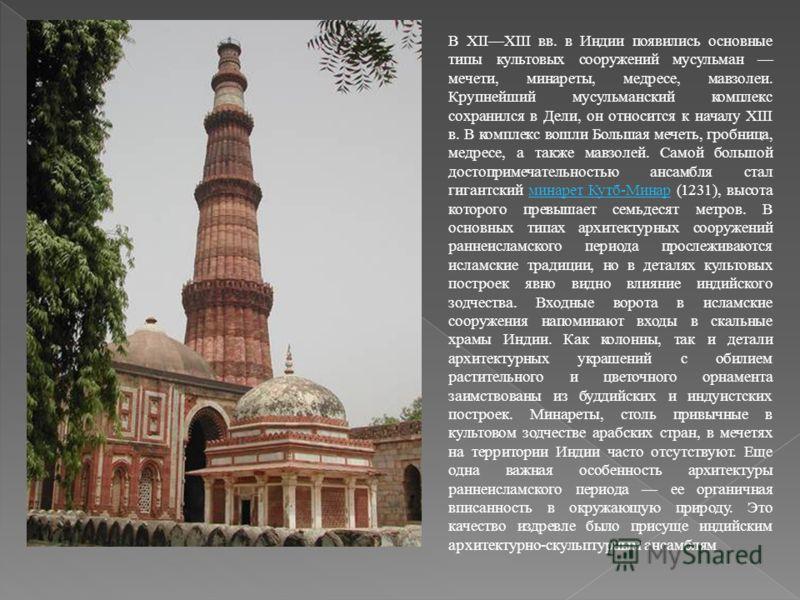 В XIIXIII вв. в Индии появились основные типы культовых сооружений мусульман мечети, минареты, медресе, мавзолеи. Крупнейший мусульманский комплекс сохранился в Дели, он относится к началу XIII в. В комплекс вошли Большая мечеть, гробница, медресе, а