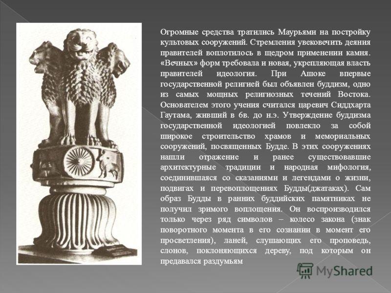 Огромные средства тратились Маурьями на постройку культовых сооружений. Стремления увековечить деяния правителей воплотилось в щедром применении камня. « Вечных » форм требовала и новая, укрепляющая власть правителей идеология. При Ашоке впервые госу