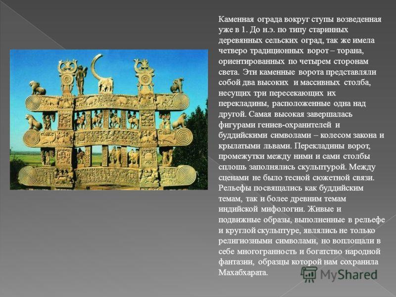 Каменная ограда вокруг ступы возведенная уже в 1. До н.э. по типу старинных деревянных сельских оград, так же имела четверо традиционных ворот – торана, ориентированных по четырем сторонам света. Эти каменные ворота представляли собой два высоких и м