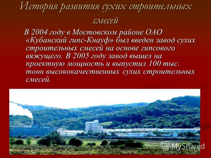 История развития сухих строительных смесей В 2004 году в Мостовском районе ОАО «Кубанский гипс-Кнауф» был введен завод сухих строительных смесей на основе гипсового вяжущего. В 2005 году завод вышел на проектную мощность и выпустил 100 тыс. тонн высо