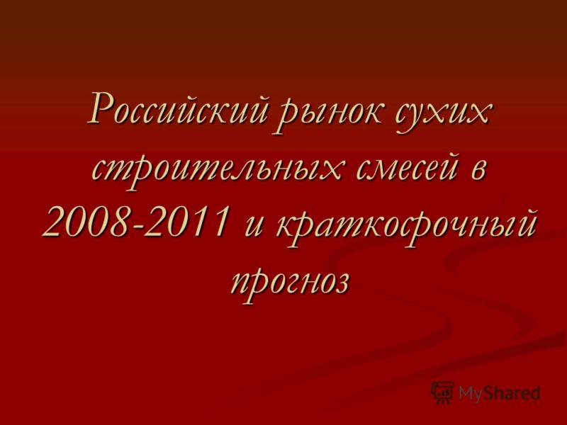 Российский рынок сухих строительных смесей в 2008-2011 и краткосрочный прогноз