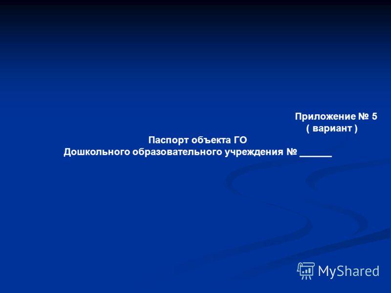 Приложение 5 ( вариант ) Паспорт объекта ГО Дошкольного образовательного учреждения ______