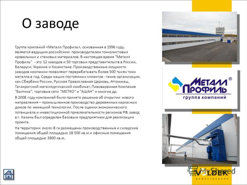 О заводе Группа компаний «Металл Профиль», основанная в 1996 году, является ведущим российским производителем тонколистовых кровельных и стеновых материалов. В настоящее время