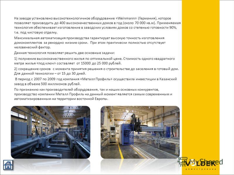 На заводе установлено высокотехнологичное оборудование «Weinmann» (Германия), которое позволяет производить до 400 высококачественных домов в год (около 70 000 кв.м). Применяемая технология обеспечивает изготовление в заводских условиях домов со степ