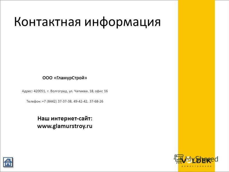 Контактная информация ООО «ГламурСтрой» Адрес: 420051, г. Волгоград, ул. Чапаева, 18, офис 16 Телефон: +7 (8442) 37-37-38, 49-42-42, 37-68-26 Наш интернет-сайт: www.glamurstroy.ru