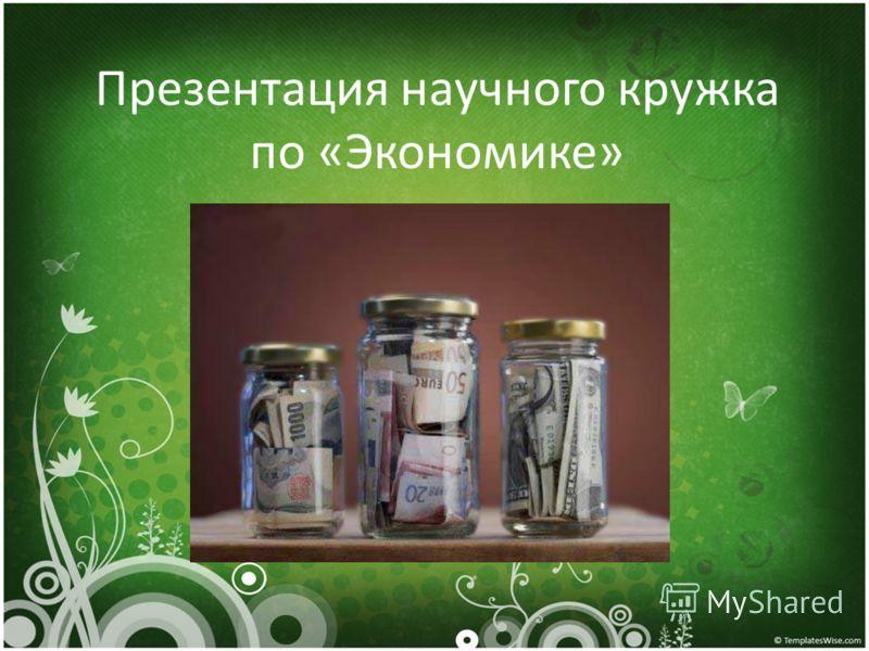 Презентация научного кружка по «Экономике»