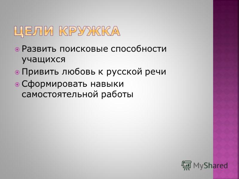 Развить поисковые способности учащихся Привить любовь к русской речи Сформировать навыки самостоятельной работы