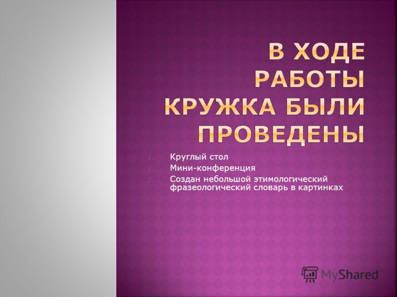 1. Круглый стол 2. Мини-конференция 3. Создан небольшой этимологический фразеологический словарь в картинках