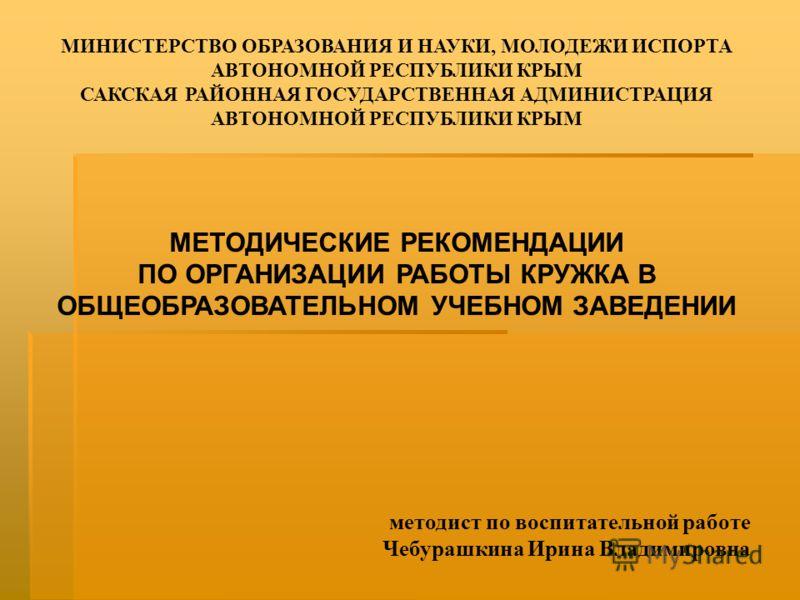 МИНИСТЕРСТВО ОБРАЗОВАНИЯ И НАУКИ, МОЛОДЕЖИ ИСПОРТА АВТОНОМНОЙ РЕСПУБЛИКИ КРЫМ САКСКАЯ РАЙОННАЯ ГОСУДАРСТВЕННАЯ АДМИНИСТРАЦИЯ АВТОНОМНОЙ РЕСПУБЛИКИ КРЫМ МЕТОДИЧЕСКИЕ РЕКОМЕНДАЦИИ ПО ОРГАНИЗАЦИИ РАБОТЫ КРУЖКА В ОБЩЕОБРАЗОВАТЕЛЬНОМ УЧЕБНОМ ЗАВЕДЕНИИ мет