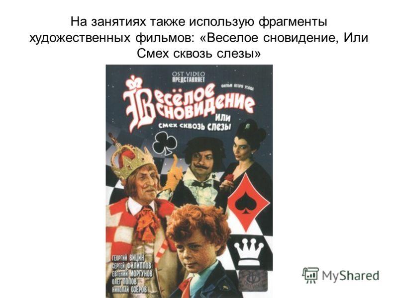 На занятиях также использую фрагменты художественных фильмов: «Веселое сновидение, Или Смех сквозь слезы»