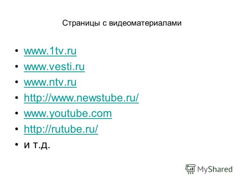 Страницы с видеоматериалами www.1tv.ru www.vesti.ru www.ntv.ru http://www.newstube.ru/ www.youtube.com http://rutube.ru/ и т.д.