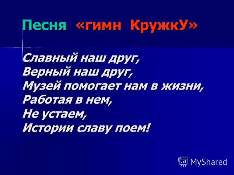Песня «гимн КружкУ» Славный наш друг, Верный наш друг, Музей помогает нам в жизни, Работая в нем, Не устаем, Истории славу поем!