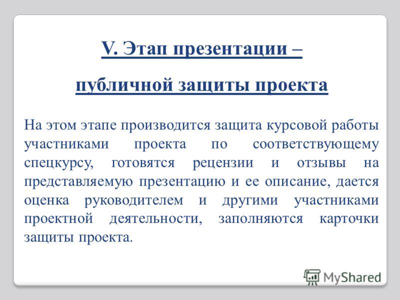 V. Этап презентации – публичной защиты проекта На этом этапе производится защита курсовой работы участниками проекта по соответствующему спецкурсу, готовятся рецензии и отзывы на представляемую презентацию и ее описание, дается оценка руководителем и