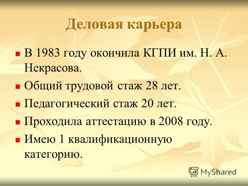 Деловая карьера В 1983 году окончила КГПИ им. Н. А. Некрасова. Общий трудовой стаж 28 лет. Педагогический стаж 20 лет. Проходила аттестацию в 2008 году. Имею 1 квалификационную категорию.