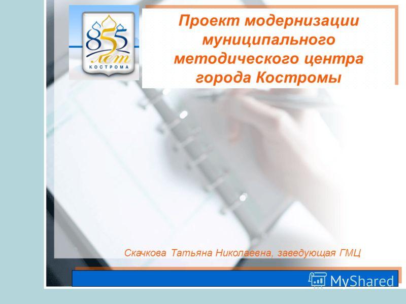 Скачкова Татьяна Николаевна, заведующая ГМЦ Проект модернизации муниципального методического центра города Костромы