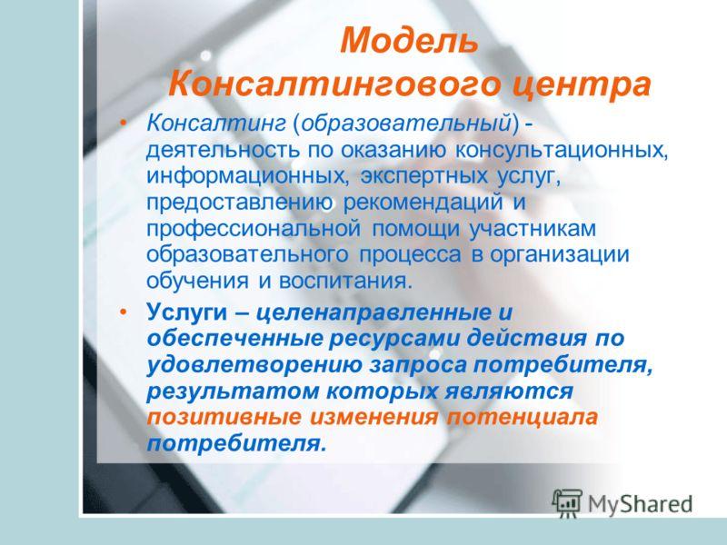 Модель Консалтингового центра Консалтинг (образовательный) - деятельность по оказанию консультационных, информационных, экспертных услуг, предоставлению рекомендаций и профессиональной помощи участникам образовательного процесса в организации обучени
