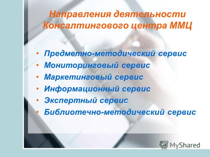 Направления деятельности Консалтингового центра ММЦ Предметно-методический сервис Мониторинговый сервис Маркетинговый сервис Информационный сервис Экспертный сервис Библиотечно-методический сервис