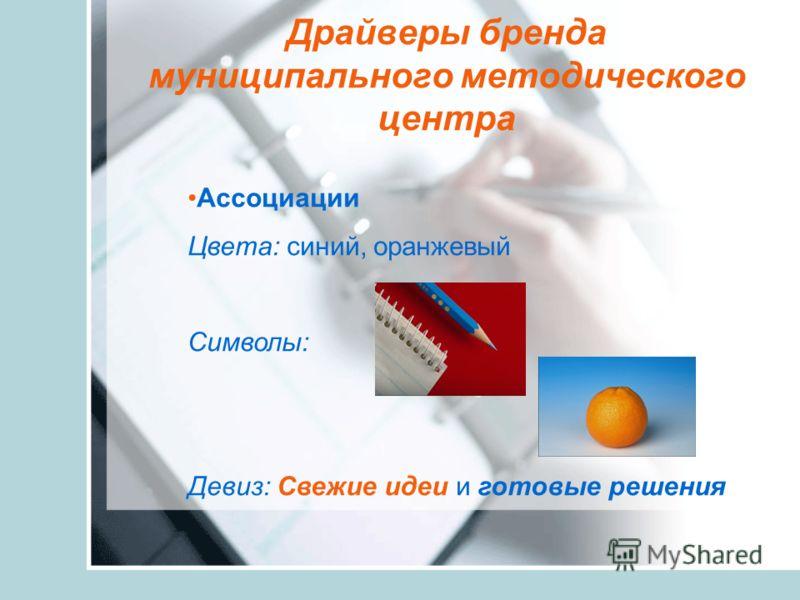 Драйверы бренда муниципального методического центра Ассоциации Цвета: синий, оранжевый Символы: Девиз: Свежие идеи и готовые решения