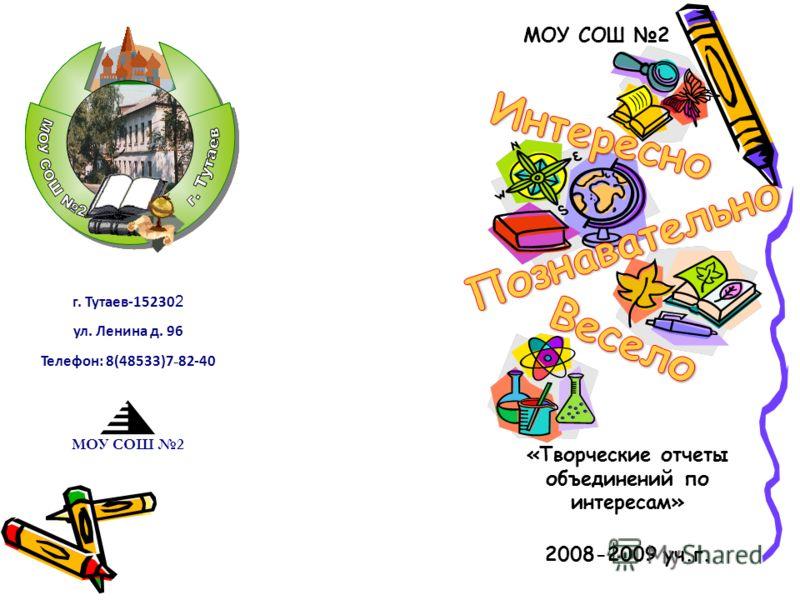 МОУ СОШ 2 2008-2009 уч.г. г. Тутаев-15230 2 ул. Ленина д. 96 Телефон: 8(48533)7 - 82-40 МОУ СОШ 2 «Творческие отчеты объединений по интересам»